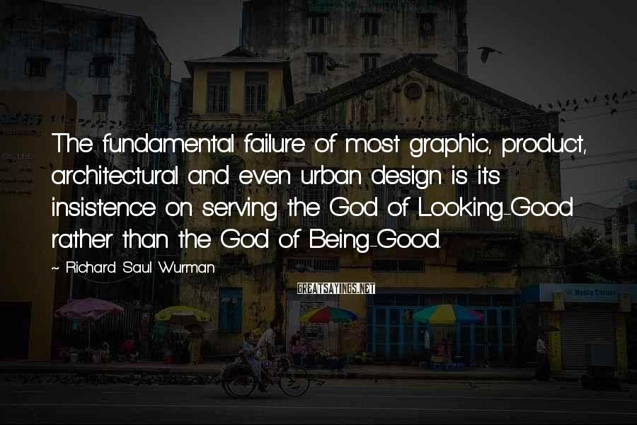 Richard Saul Wurman Sayings: The fundamental failure of most graphic, product, architectural and even urban design is its insistence