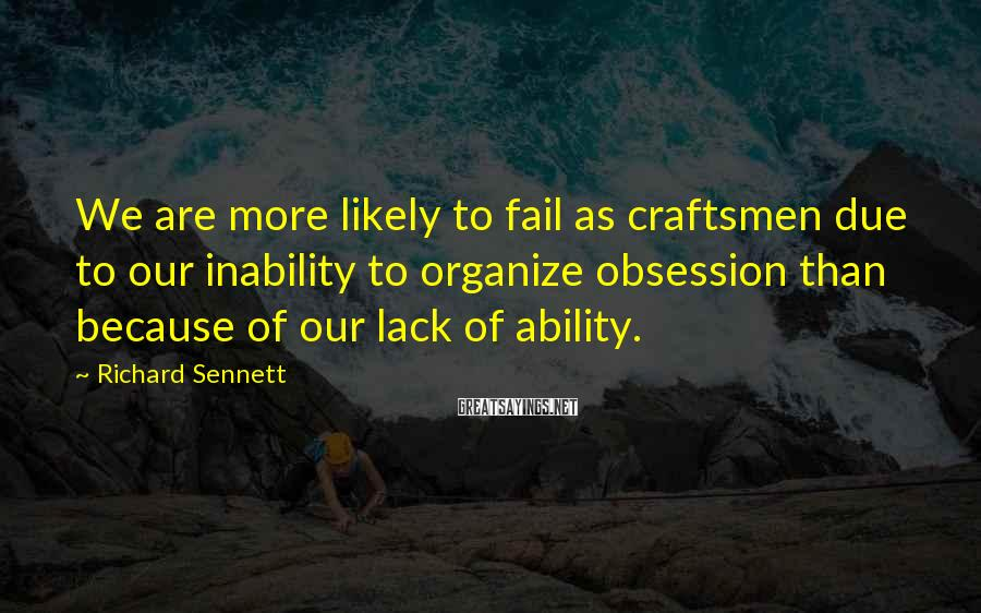 Richard Sennett Sayings: We are more likely to fail as craftsmen due to our inability to organize obsession