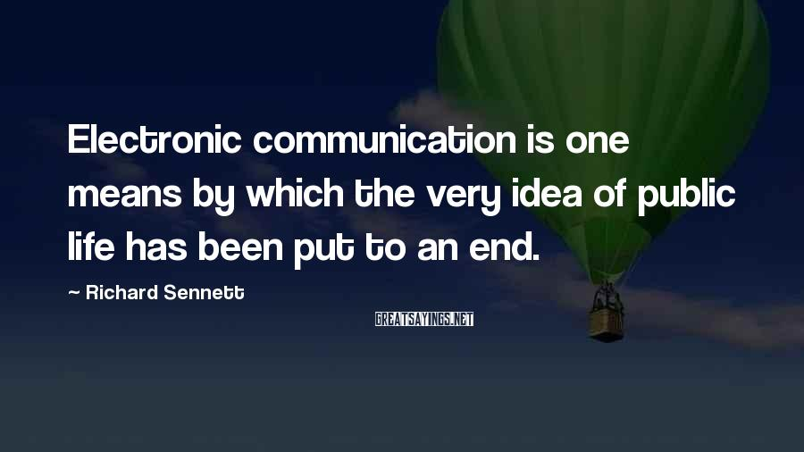 Richard Sennett Sayings: Electronic communication is one means by which the very idea of public life has been