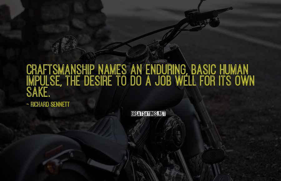 Richard Sennett Sayings: Craftsmanship names an enduring, basic human impulse, the desire to do a job well for