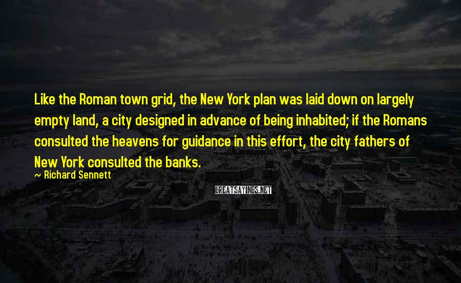 Richard Sennett Sayings: Like the Roman town grid, the New York plan was laid down on largely empty