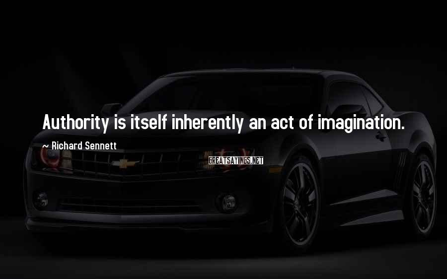 Richard Sennett Sayings: Authority is itself inherently an act of imagination.
