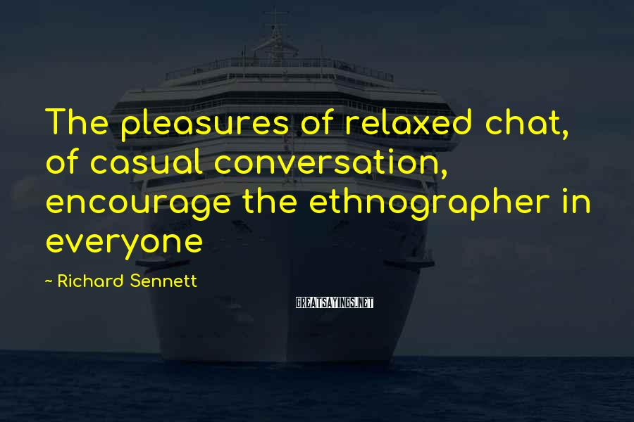 Richard Sennett Sayings: The pleasures of relaxed chat, of casual conversation, encourage the ethnographer in everyone