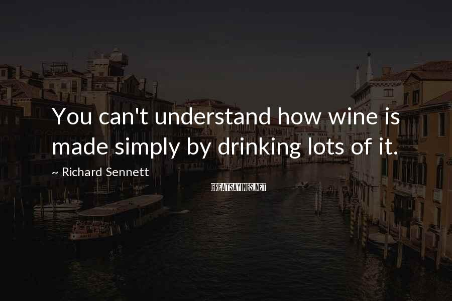 Richard Sennett Sayings: You can't understand how wine is made simply by drinking lots of it.
