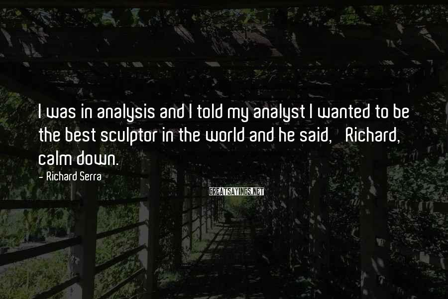 Richard Serra Sayings: I was in analysis and I told my analyst I wanted to be the best