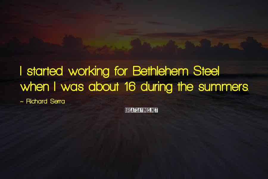 Richard Serra Sayings: I started working for Bethlehem Steel when I was about 16 during the summers.