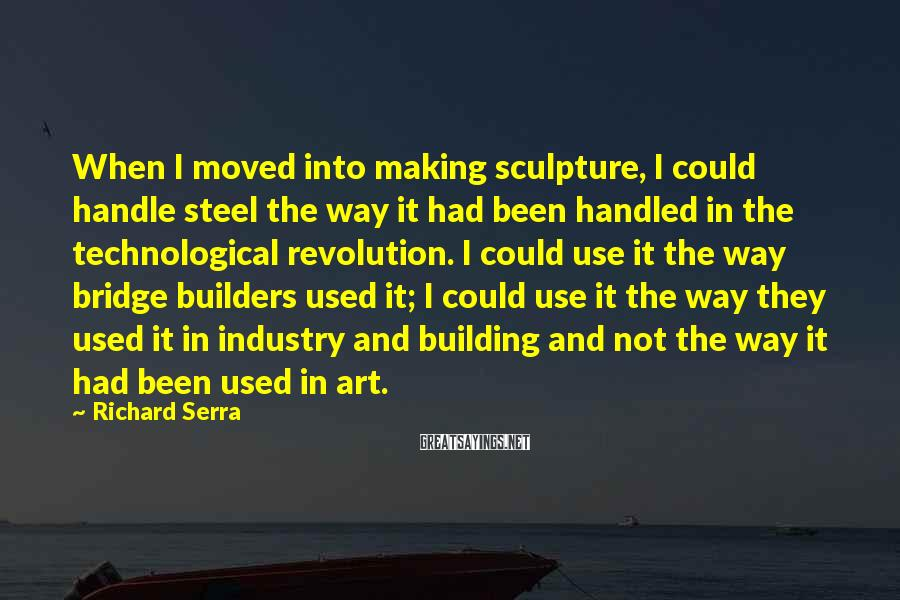 Richard Serra Sayings: When I moved into making sculpture, I could handle steel the way it had been
