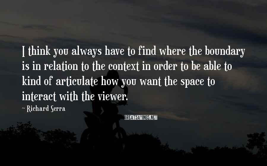 Richard Serra Sayings: I think you always have to find where the boundary is in relation to the