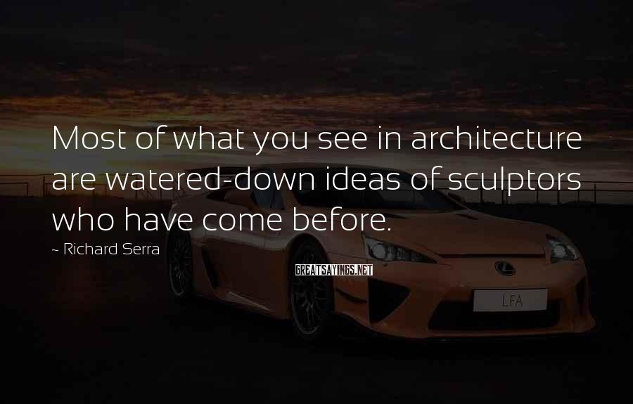 Richard Serra Sayings: Most of what you see in architecture are watered-down ideas of sculptors who have come