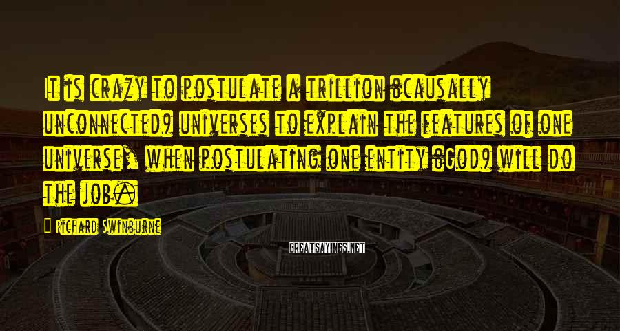 Richard Swinburne Sayings: It is crazy to postulate a trillion (causally unconnected) universes to explain the features of