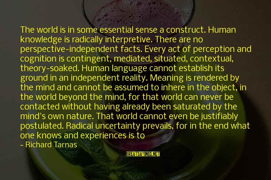 Richard Tarnas Sayings By Richard Tarnas: The world is in some essential sense a construct. Human knowledge is radically interpretive. There