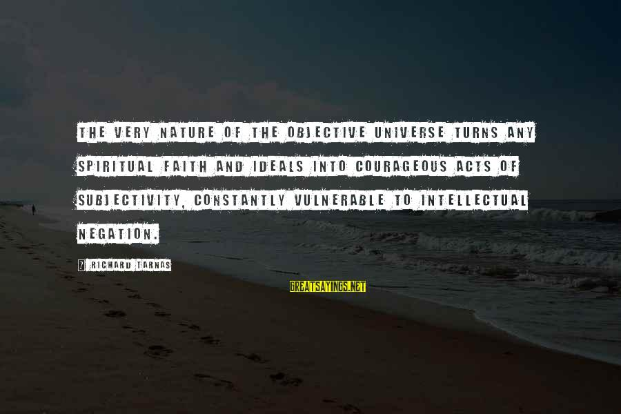 Richard Tarnas Sayings By Richard Tarnas: The very nature of the objective universe turns any spiritual faith and ideals into courageous