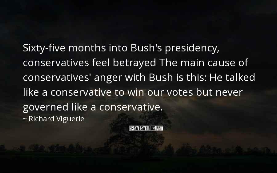 Richard Viguerie Sayings: Sixty-five months into Bush's presidency, conservatives feel betrayed The main cause of conservatives' anger with
