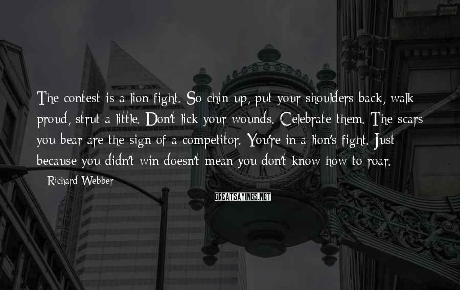Richard Webber Sayings: The contest is a lion fight. So chin up, put your shoulders back, walk proud,