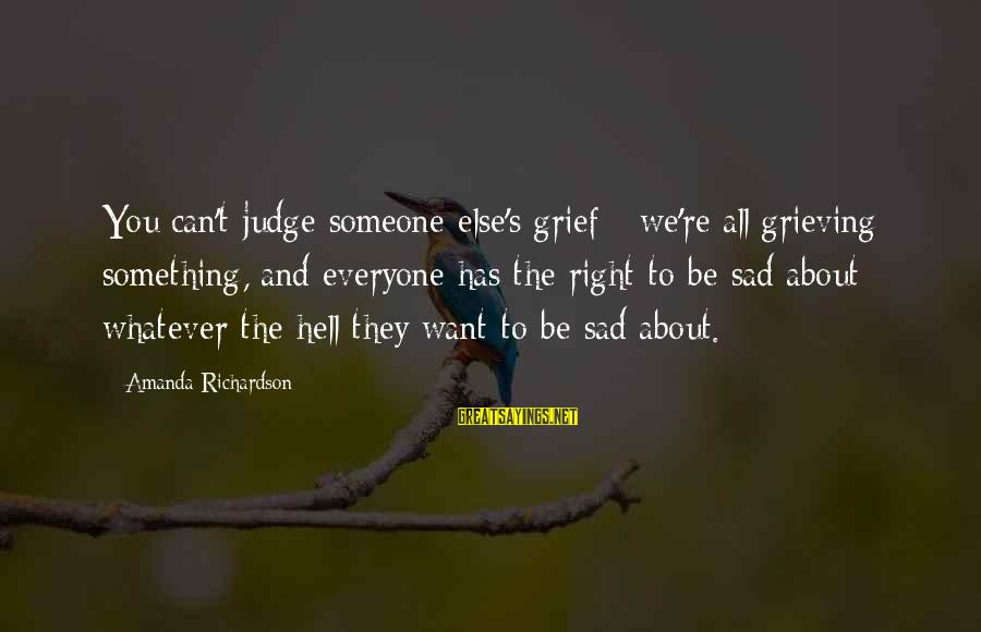 Richardson's Sayings By Amanda Richardson: You can't judge someone else's grief - we're all grieving something, and everyone has the