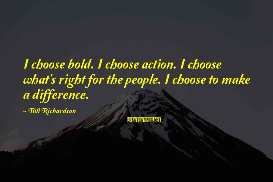 Richardson's Sayings By Bill Richardson: I choose bold. I choose action. I choose what's right for the people. I choose