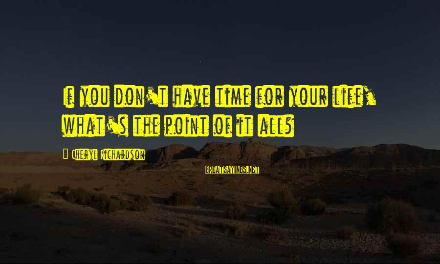 Richardson's Sayings By Cheryl Richardson: If you don't have time for your life, what's the point of it all?