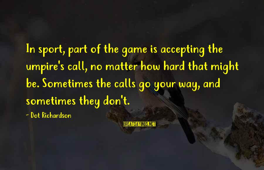 Richardson's Sayings By Dot Richardson: In sport, part of the game is accepting the umpire's call, no matter how hard