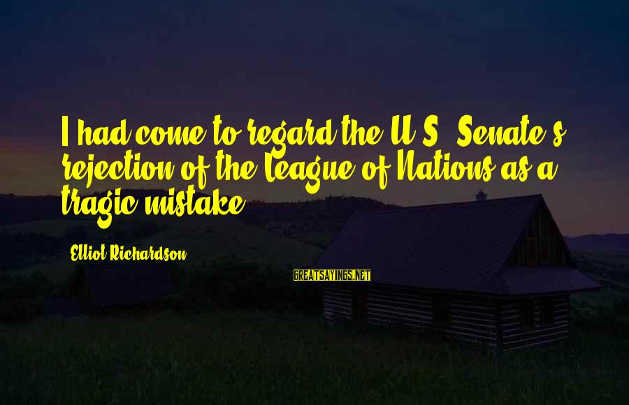 Richardson's Sayings By Elliot Richardson: I had come to regard the U.S. Senate's rejection of the League of Nations as