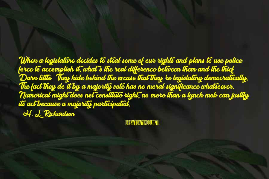 Richardson's Sayings By H. L. Richardson: When a legislature decides to steal some of our rights and plans to use police