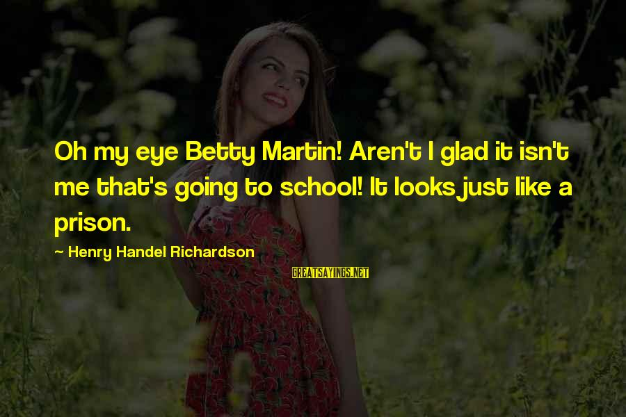 Richardson's Sayings By Henry Handel Richardson: Oh my eye Betty Martin! Aren't I glad it isn't me that's going to school!