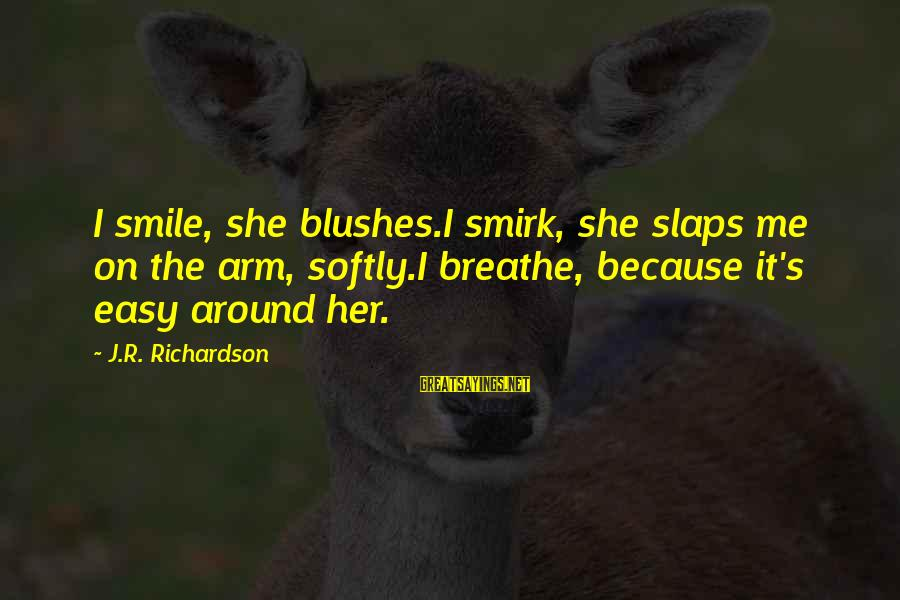 Richardson's Sayings By J.R. Richardson: I smile, she blushes.I smirk, she slaps me on the arm, softly.I breathe, because it's