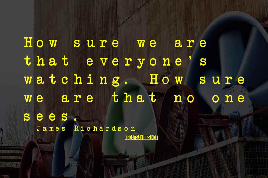 Richardson's Sayings By James Richardson: How sure we are that everyone's watching. How sure we are that no one sees.