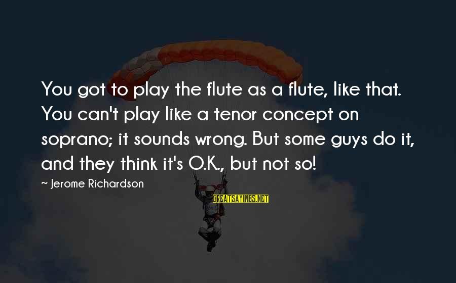 Richardson's Sayings By Jerome Richardson: You got to play the flute as a flute, like that. You can't play like