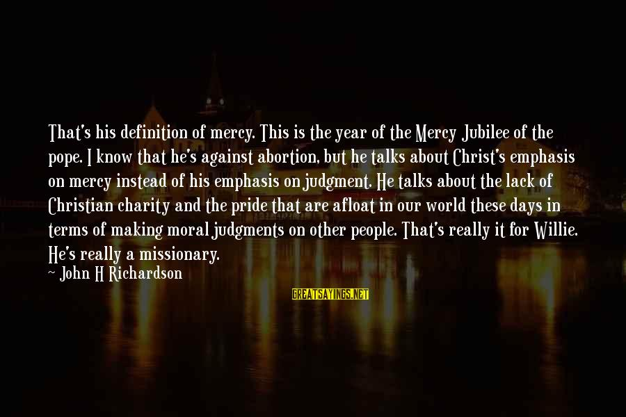 Richardson's Sayings By John H Richardson: That's his definition of mercy. This is the year of the Mercy Jubilee of the