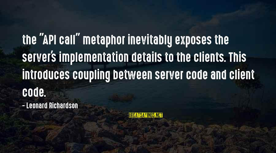 "Richardson's Sayings By Leonard Richardson: the ""API call"" metaphor inevitably exposes the server's implementation details to the clients. This introduces"