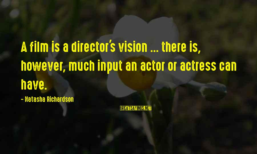 Richardson's Sayings By Natasha Richardson: A film is a director's vision ... there is, however, much input an actor or