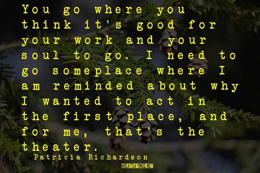 Richardson's Sayings By Patricia Richardson: You go where you think it's good for your work and your soul to go.