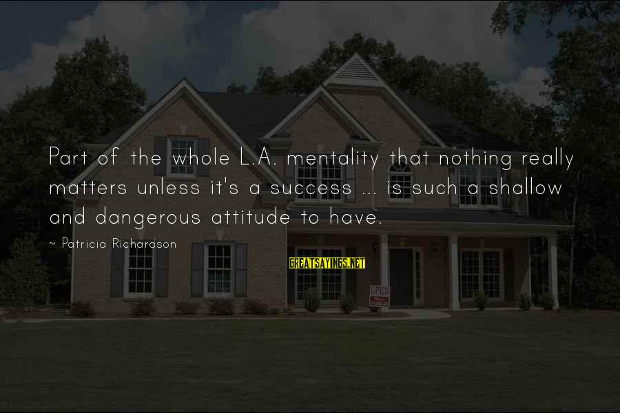 Richardson's Sayings By Patricia Richardson: Part of the whole L.A. mentality that nothing really matters unless it's a success ...