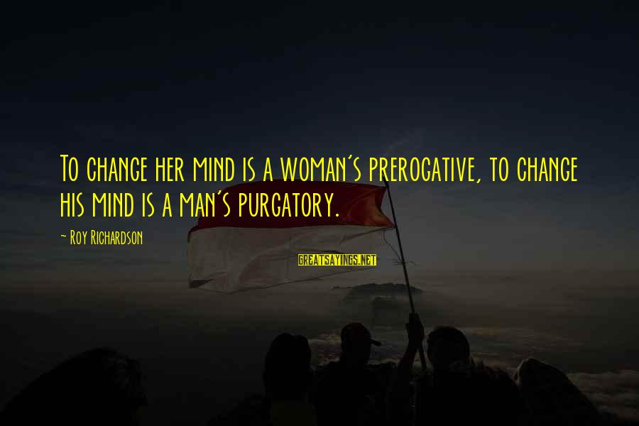 Richardson's Sayings By Roy Richardson: To change her mind is a woman's prerogative, to change his mind is a man's