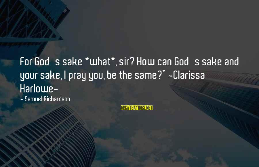 Richardson's Sayings By Samuel Richardson: For God's sake *what*, sir? How can God's sake and your sake, I pray you,