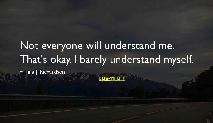 Richardson's Sayings By Tina J. Richardson: Not everyone will understand me. That's okay. I barely understand myself.