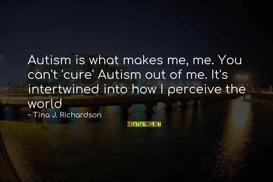 Richardson's Sayings By Tina J. Richardson: Autism is what makes me, me. You can't 'cure' Autism out of me. It's intertwined