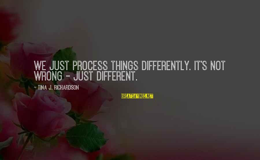 Richardson's Sayings By Tina J. Richardson: We just process things differently. It's not wrong - just different.