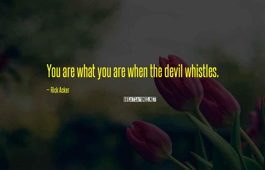 Rick Acker Sayings: You are what you are when the devil whistles.