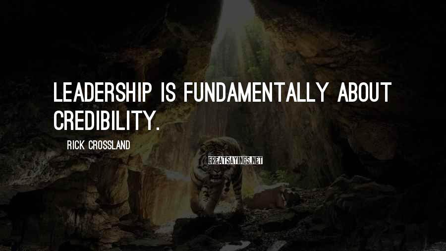 Rick Crossland Sayings: Leadership is fundamentally about credibility.