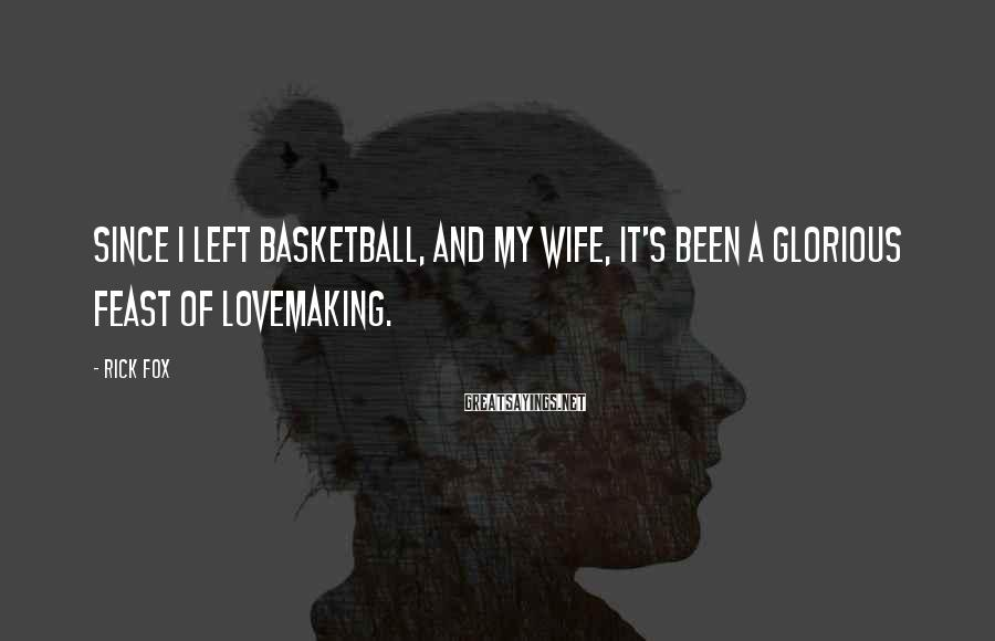 Rick Fox Sayings: Since I left basketball, and my wife, it's been a glorious feast of lovemaking.