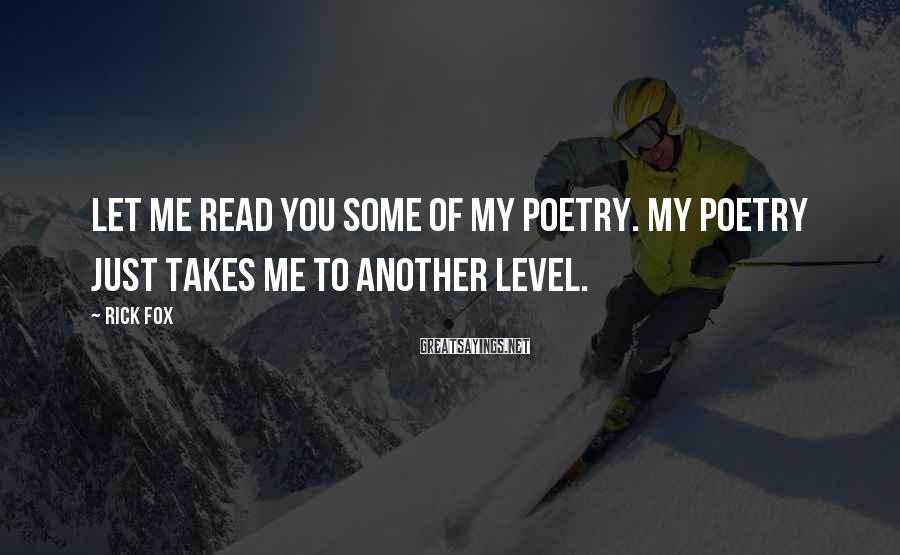 Rick Fox Sayings: Let me read you some of my poetry. My poetry just takes me to another