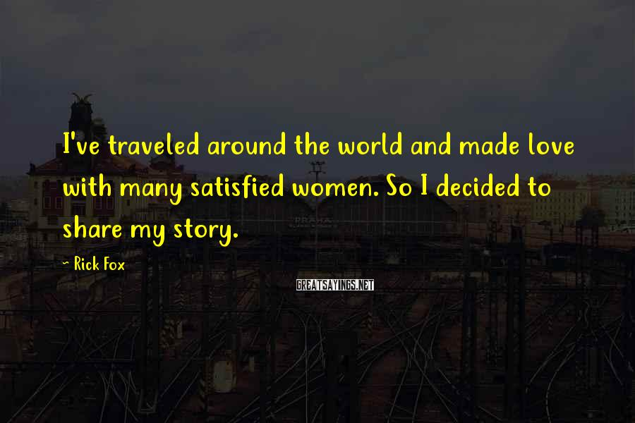 Rick Fox Sayings: I've traveled around the world and made love with many satisfied women. So I decided