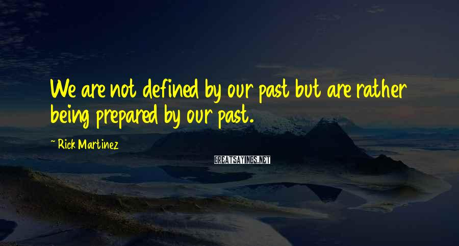 Rick Martinez Sayings: We are not defined by our past but are rather being prepared by our past.