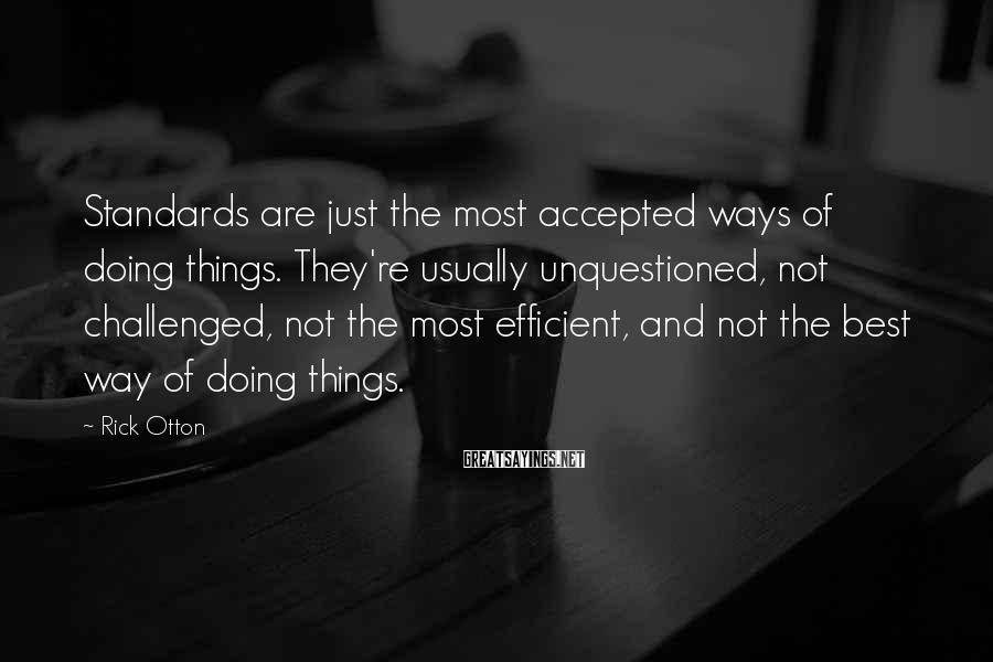 Rick Otton Sayings: Standards are just the most accepted ways of doing things. They're usually unquestioned, not challenged,