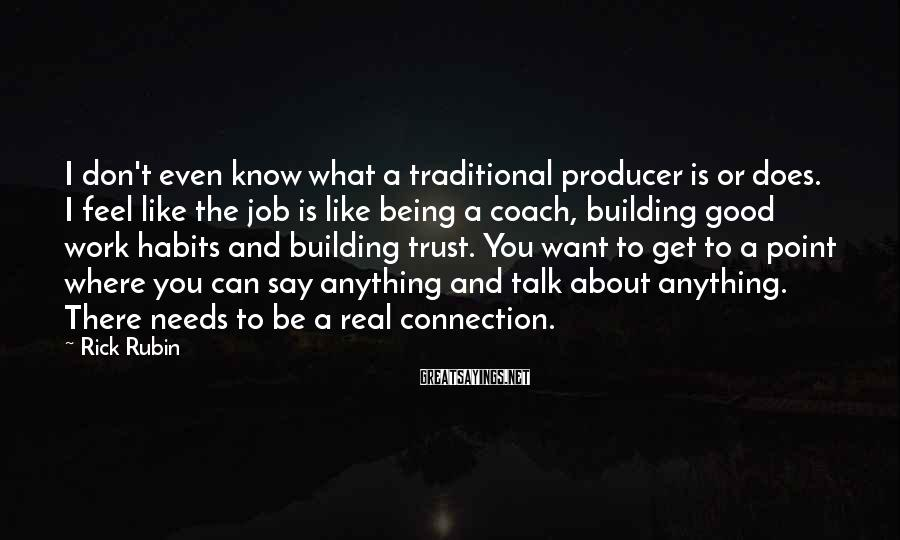 Rick Rubin Sayings: I don't even know what a traditional producer is or does. I feel like the