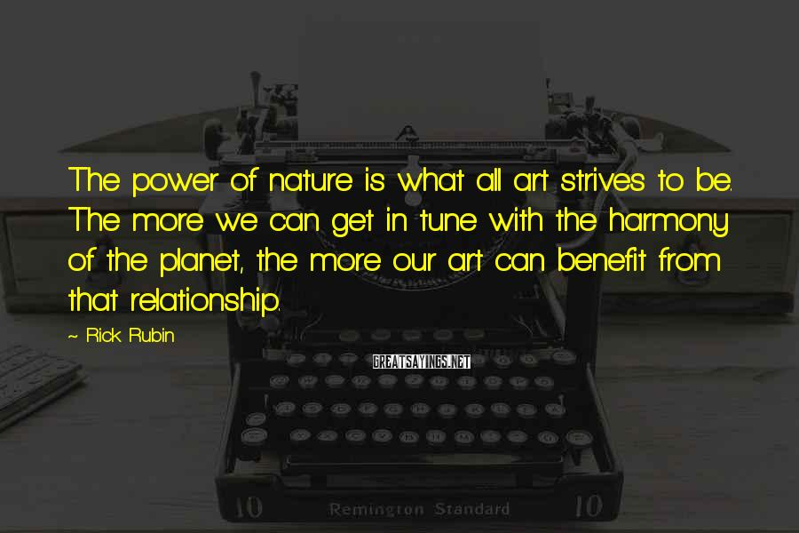 Rick Rubin Sayings: The power of nature is what all art strives to be. The more we can
