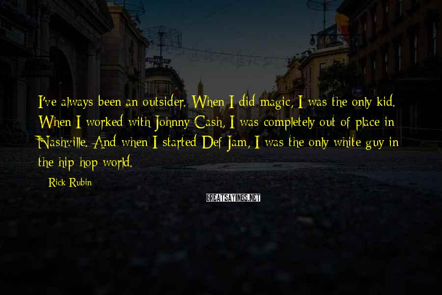 Rick Rubin Sayings: I've always been an outsider. When I did magic, I was the only kid. When