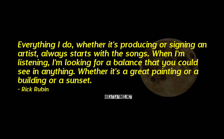 Rick Rubin Sayings: Everything I do, whether it's producing or signing an artist, always starts with the songs.