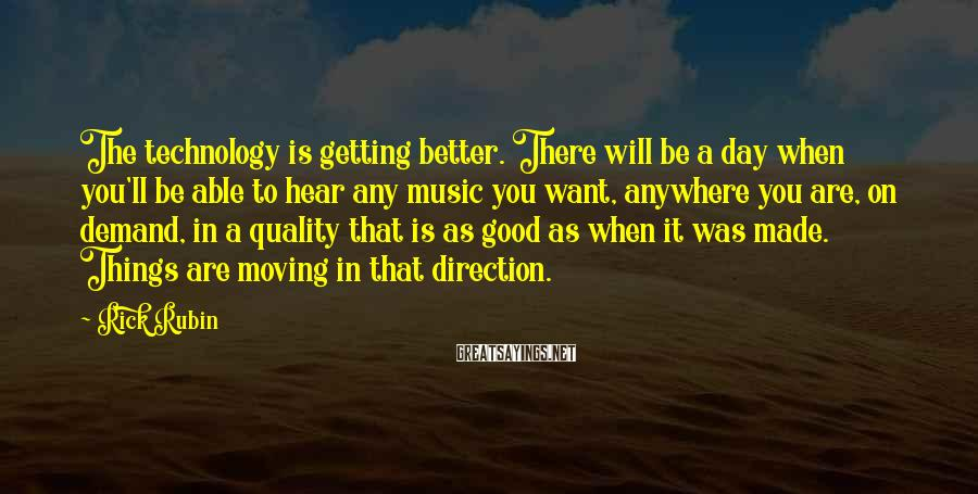 Rick Rubin Sayings: The technology is getting better. There will be a day when you'll be able to